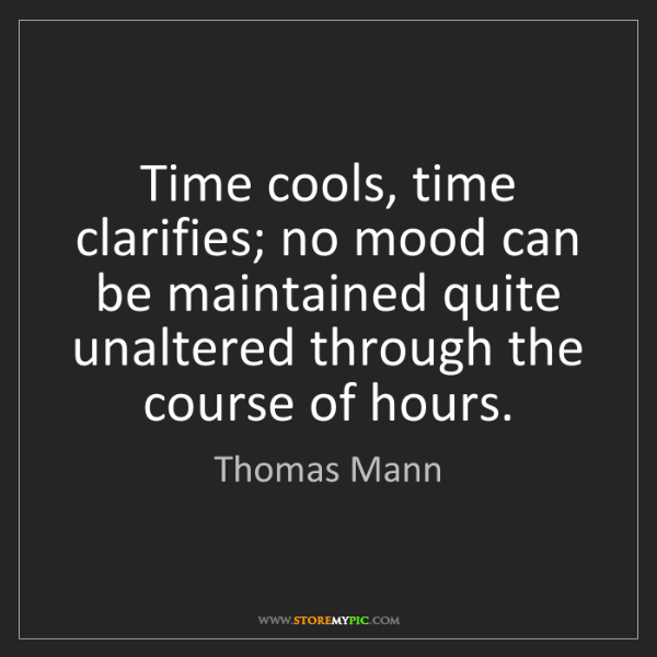 Thomas Mann: Time cools, time clarifies; no mood can be maintained...