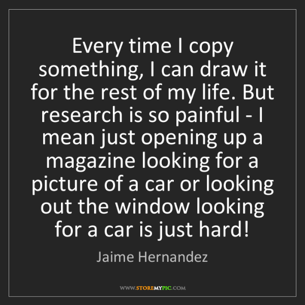Jaime Hernandez: Every time I copy something, I can draw it for the rest...