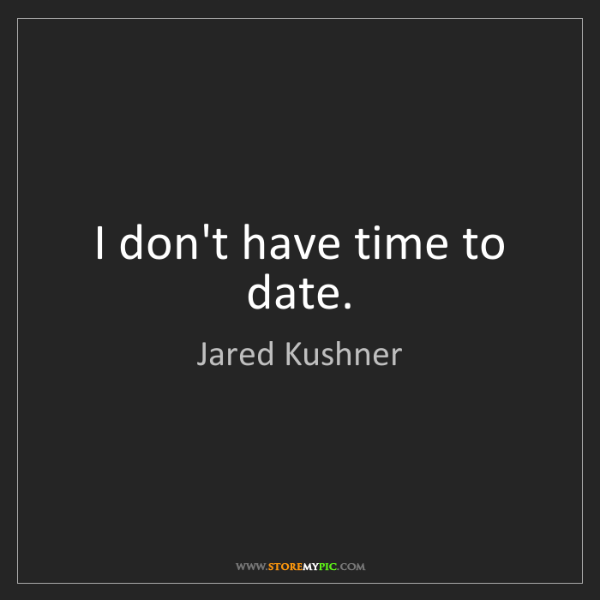 Jared Kushner: I don't have time to date.