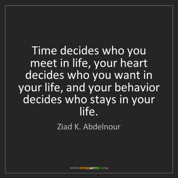 Ziad K. Abdelnour: Time decides who you meet in life, your heart decides...