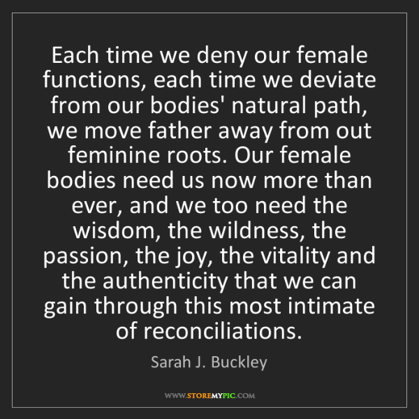 Sarah J. Buckley: Each time we deny our female functions, each time we...