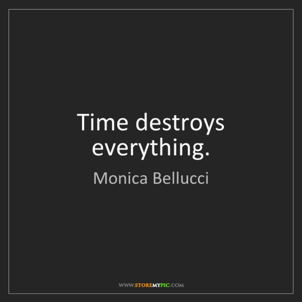 Monica Bellucci: Time destroys everything.