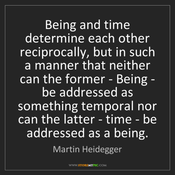 Martin Heidegger: Being and time determine each other reciprocally, but...