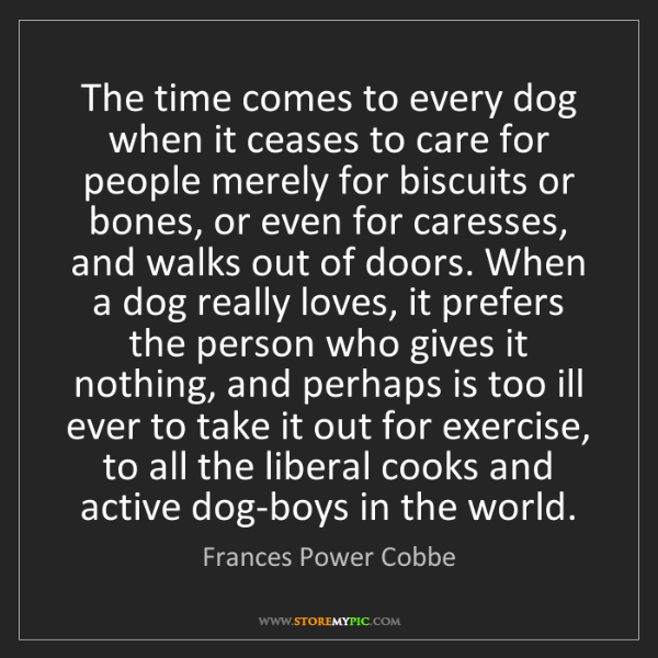 Frances Power Cobbe: The time comes to every dog when it ceases to care for...