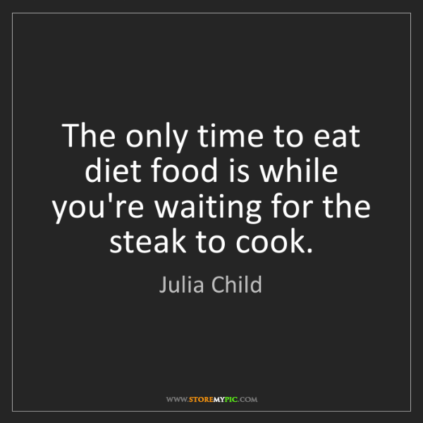 Julia Child: The only time to eat diet food is while you're waiting...