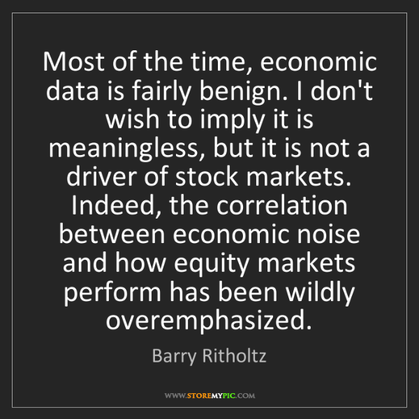 Barry Ritholtz: Most of the time, economic data is fairly benign. I don't...
