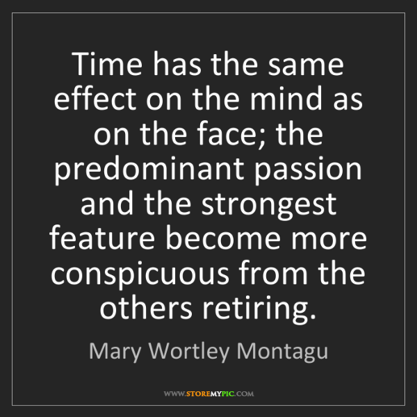 Mary Wortley Montagu: Time has the same effect on the mind as on the face;...