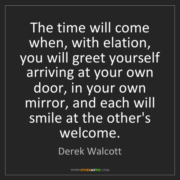 Derek Walcott: The time will come when, with elation, you will greet...