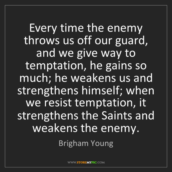Brigham Young: Every time the enemy throws us off our guard, and we...