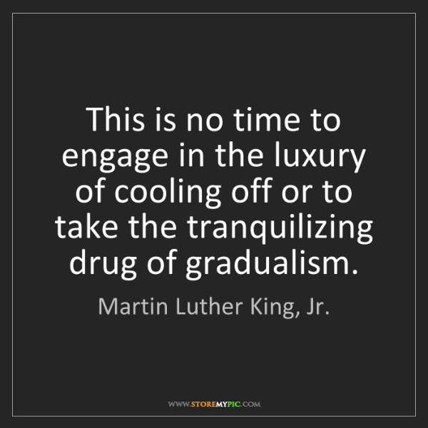 Martin Luther King, Jr.: This is no time to engage in the luxury of cooling off...