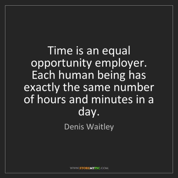 Denis Waitley: Time is an equal opportunity employer. Each human being...