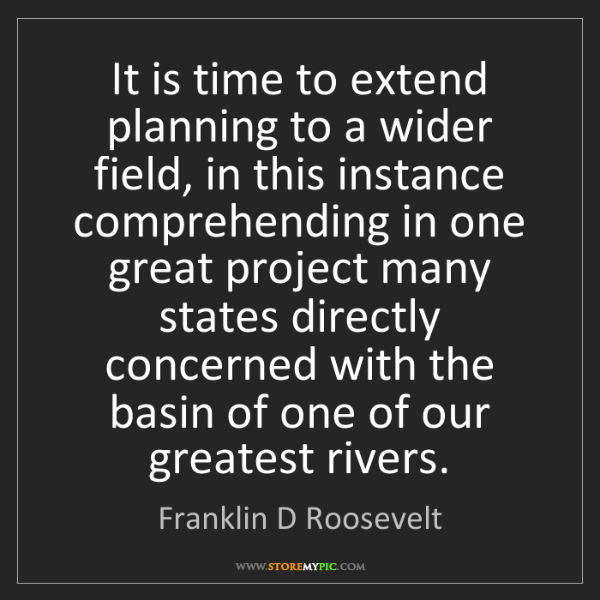 Franklin D Roosevelt: It is time to extend planning to a wider field, in this...