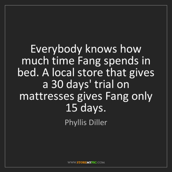 Phyllis Diller: Everybody knows how much time Fang spends in bed. A local...
