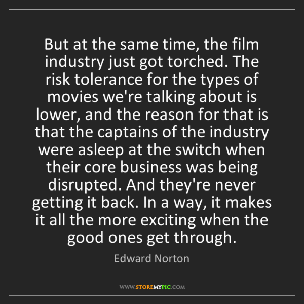 Edward Norton: But at the same time, the film industry just got torched....