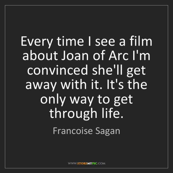 Francoise Sagan: Every time I see a film about Joan of Arc I'm convinced...