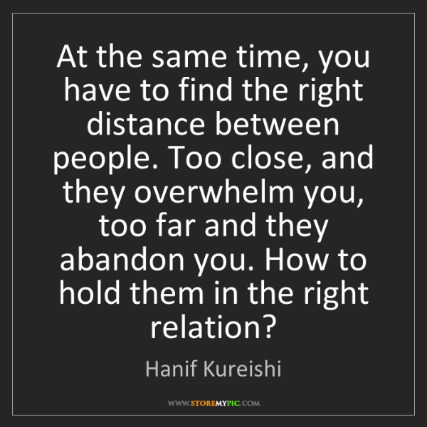 Hanif Kureishi: At the same time, you have to find the right distance...
