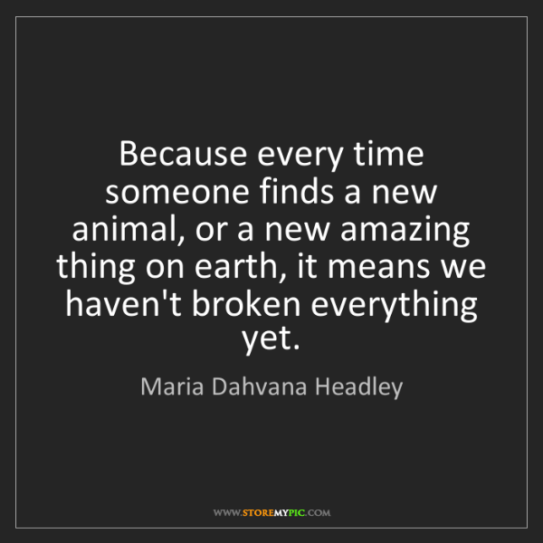 Maria Dahvana Headley: Because every time someone finds a new animal, or a new...