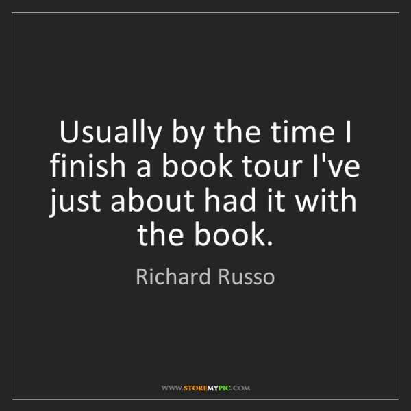 Richard Russo: Usually by the time I finish a book tour I've just about...