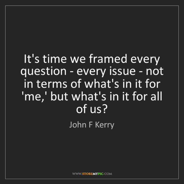 John F Kerry: It's time we framed every question - every issue - not...