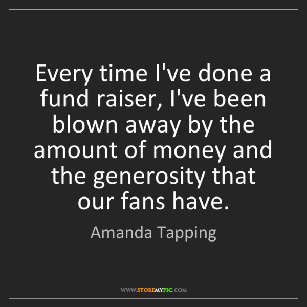 Amanda Tapping: Every time I've done a fund raiser, I've been blown away...
