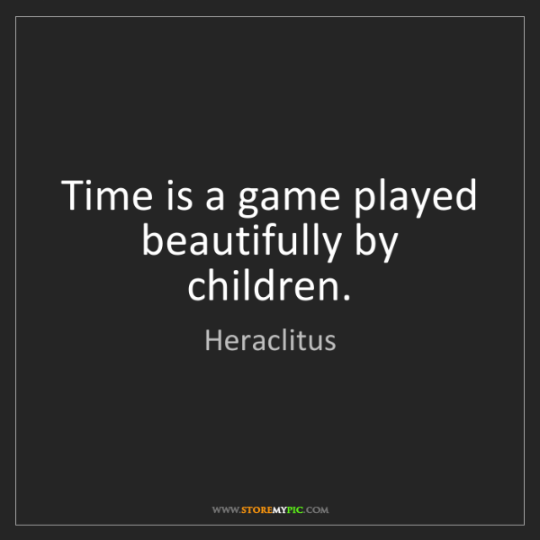 Heraclitus: Time is a game played beautifully by children.