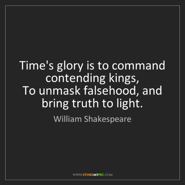 William Shakespeare: Time's glory is to command contending kings,   To unmask...