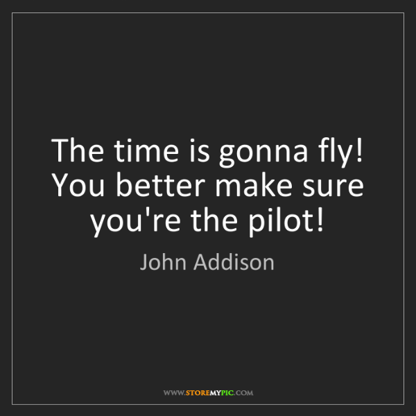 John Addison: The time is gonna fly! You better make sure you're the...