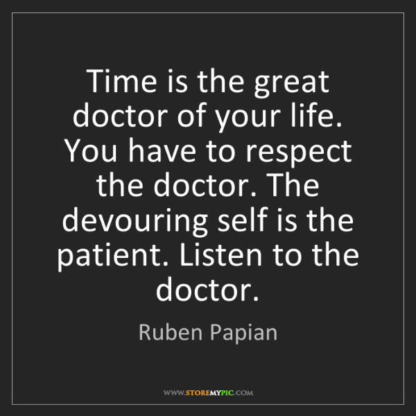 Ruben Papian: Time is the great doctor of your life. You have to respect...