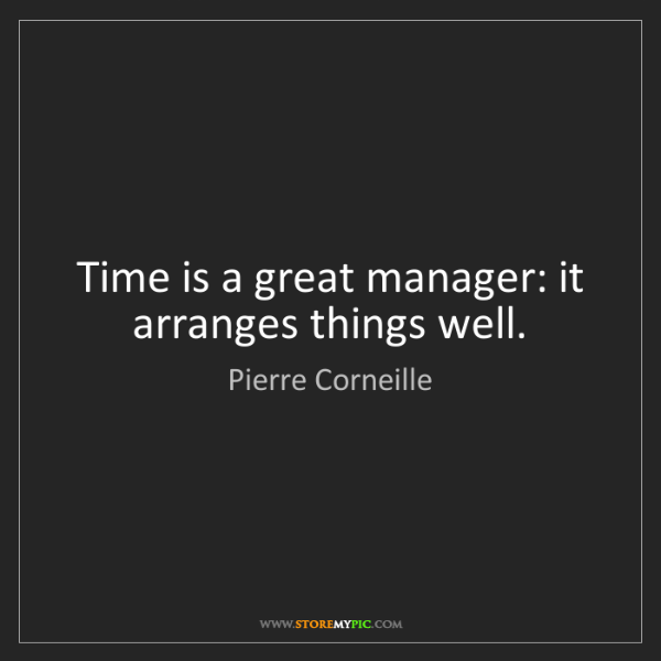 Pierre Corneille: Time is a great manager: it arranges things well.