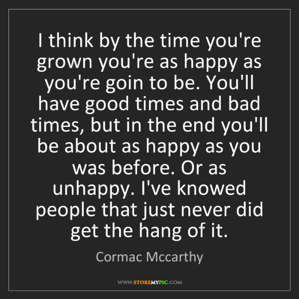 Cormac Mccarthy: I think by the time you're grown you're as happy as you're...