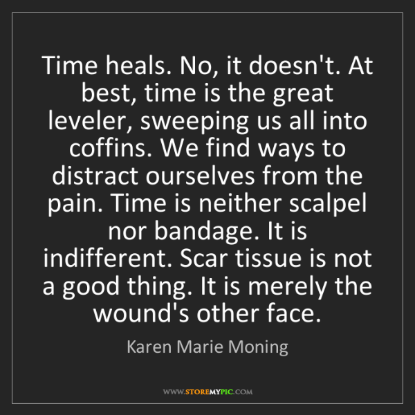 Karen Marie Moning: Time heals. No, it doesn't. At best, time is the great...