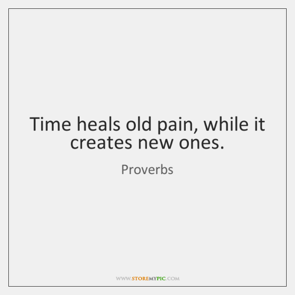 Time heals old pain, while it creates new ones.