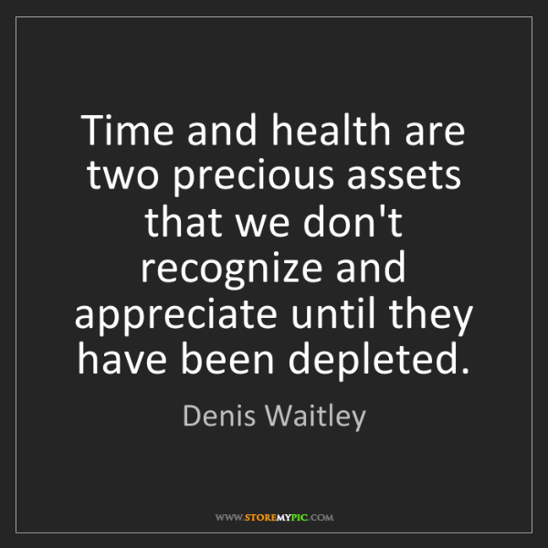 Denis Waitley: Time and health are two precious assets that we don't...