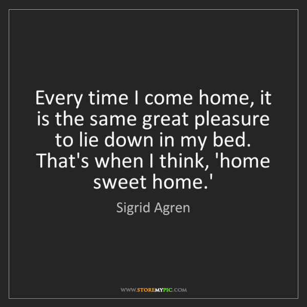 Sigrid Agren: Every time I come home, it is the same great pleasure...