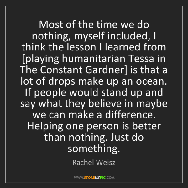 Rachel Weisz: Most of the time we do nothing, myself included, I think...