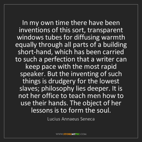 Lucius Annaeus Seneca: In my own time there have been inventions of this sort,...