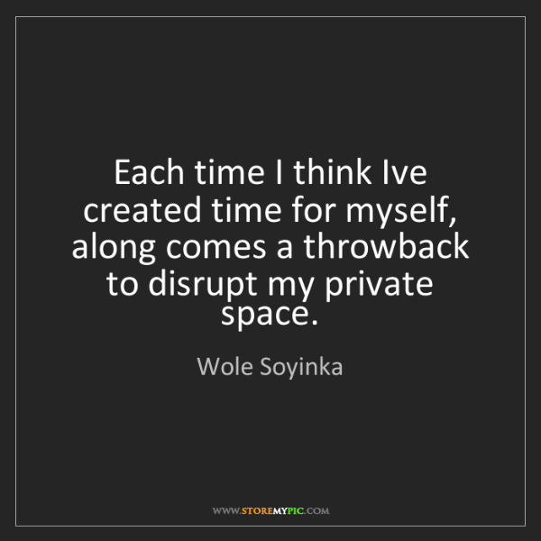 Wole Soyinka: Each time I think Ive created time for myself, along...
