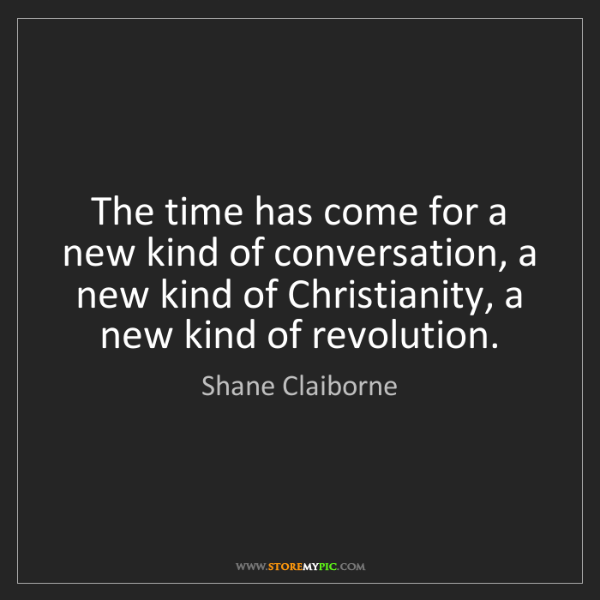 Shane Claiborne: The time has come for a new kind of conversation, a new...