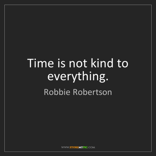 Robbie Robertson: Time is not kind to everything.
