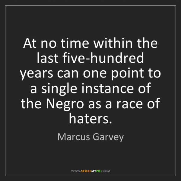 Marcus Garvey: At no time within the last five-hundred years can one...