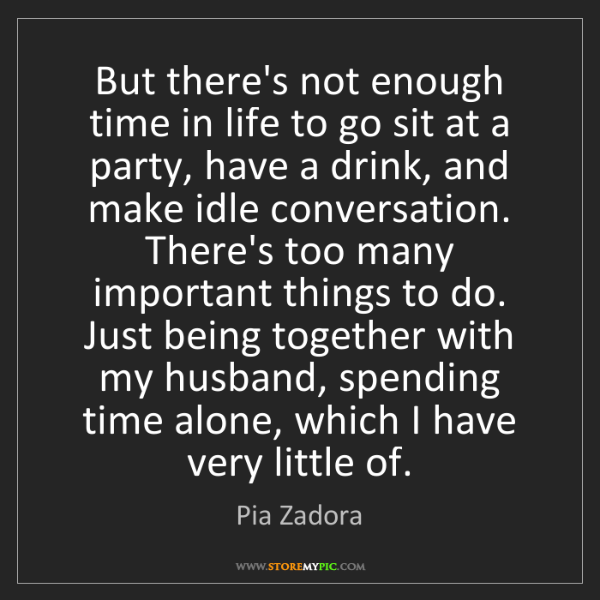 Pia Zadora: But there's not enough time in life to go sit at a party,...