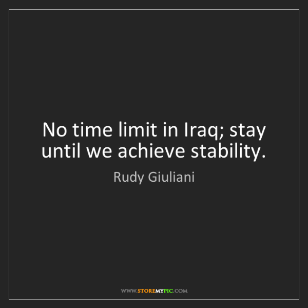 Rudy Giuliani: No time limit in Iraq; stay until we achieve stability.