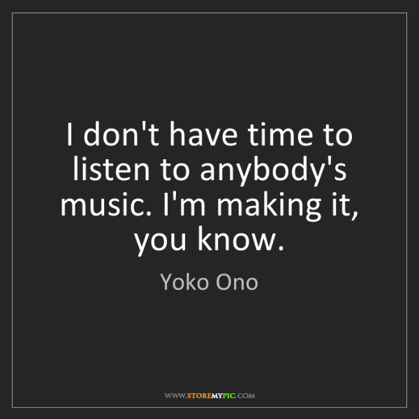 Yoko Ono: I don't have time to listen to anybody's music. I'm making...