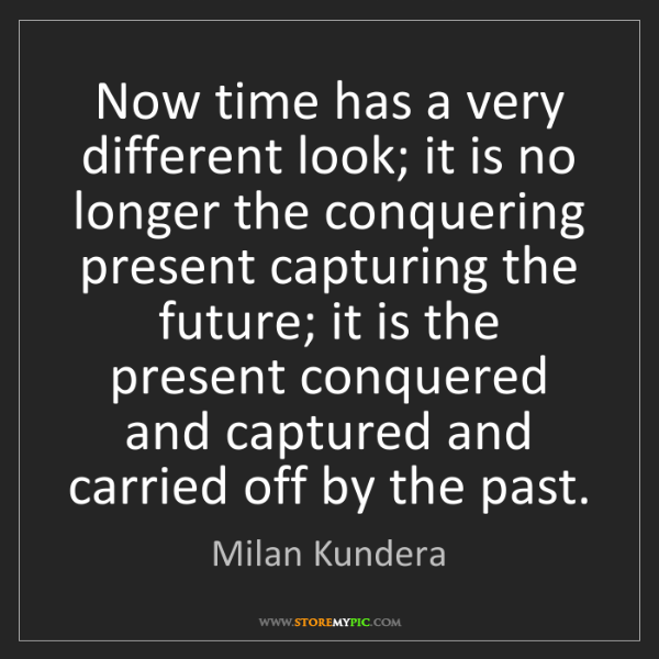 Milan Kundera: Now time has a very different look; it is no longer the...