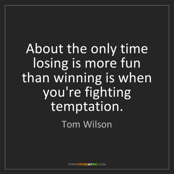 Tom Wilson: About the only time losing is more fun than winning is...