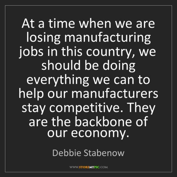 Debbie Stabenow: At a time when we are losing manufacturing jobs in this...