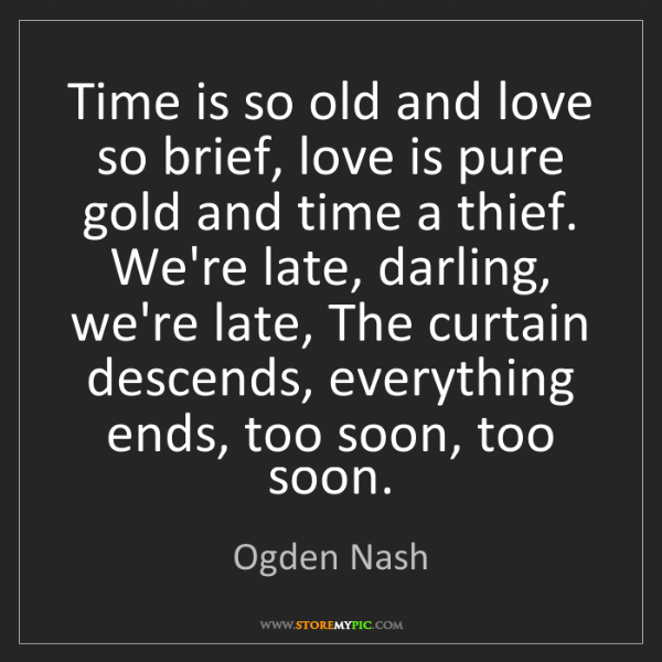 Ogden Nash: Time is so old and love so brief, love is pure gold and...