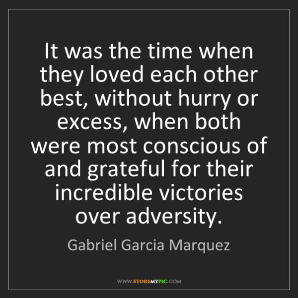 Gabriel Garcia Marquez: It was the time when they loved each other best, without...