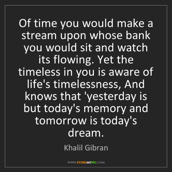 Khalil Gibran: Of time you would make a stream upon whose bank you would...