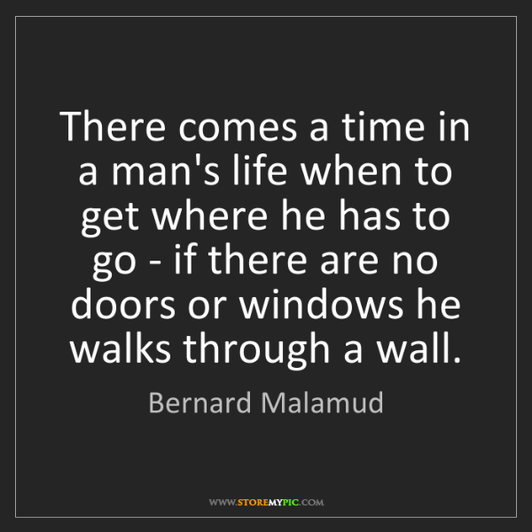 Bernard Malamud: There comes a time in a man's life when to get where...